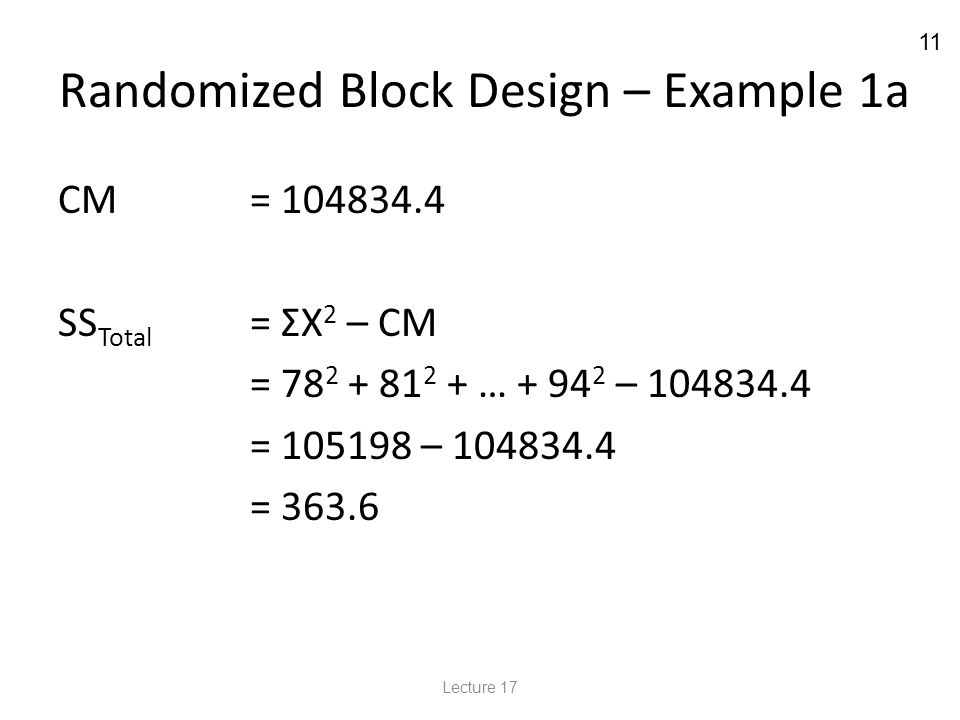 11 Randomized Block Design – Example 1a CM = 104834.4 SS Total = ΣX 2 – CM = 78 2 + 81 2 + … + 94 2 – 104834.4 = 105198 – 104834.4 = 363.6 Lecture 17