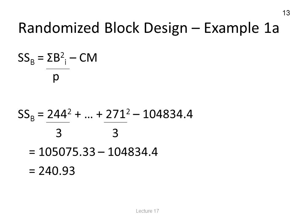 13 Randomized Block Design – Example 1a SS B = ΣB 2 i – CM p SS B = 244 2 + … + 271 2 – 104834.4 3 3 = 105075.33 – 104834.4 = 240.93 Lecture 17