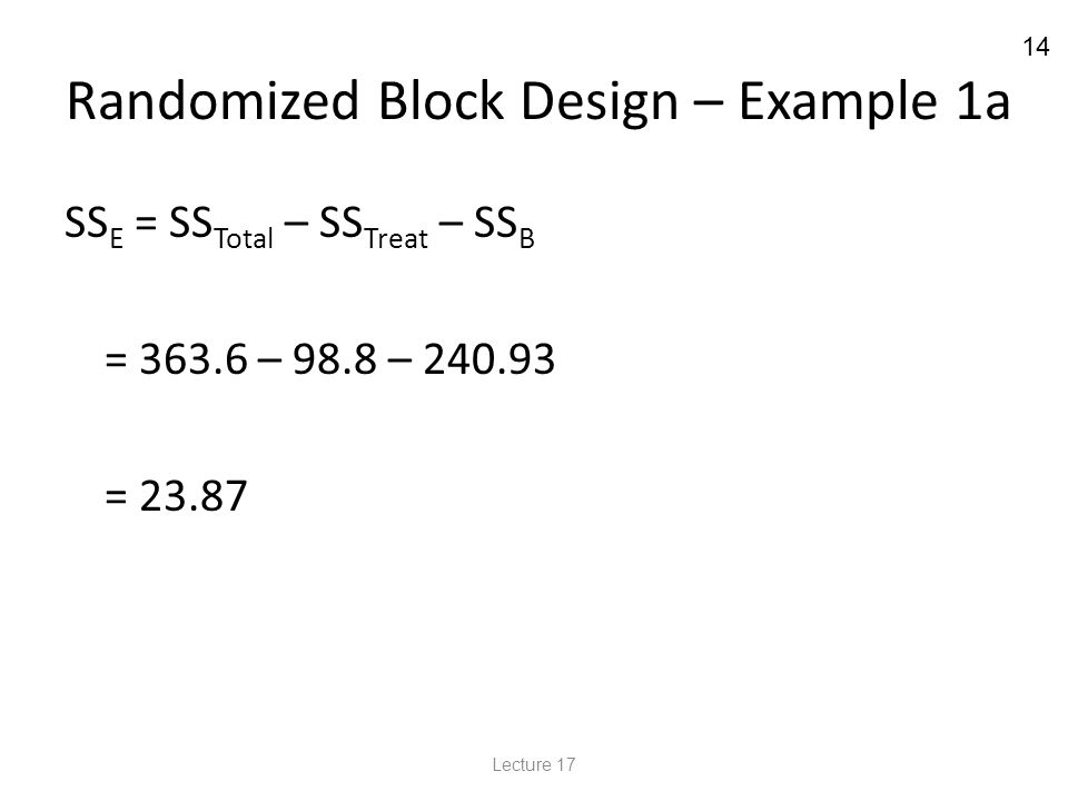 14 Randomized Block Design – Example 1a SS E = SS Total – SS Treat – SS B = 363.6 – 98.8 – 240.93 = 23.87 Lecture 17