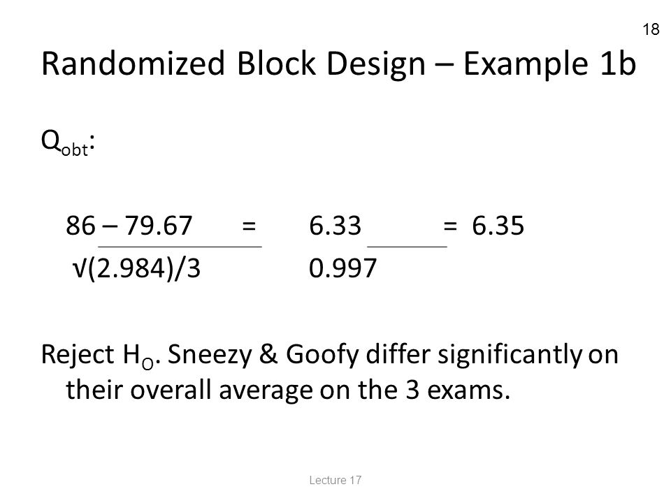18 Randomized Block Design – Example 1b Q obt : 86 – 79.67=6.33= 6.35 √(2.984)/30.997 Reject H O.