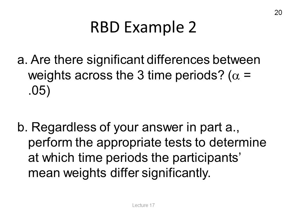 20 RBD Example 2 a. Are there significant differences between weights across the 3 time periods.