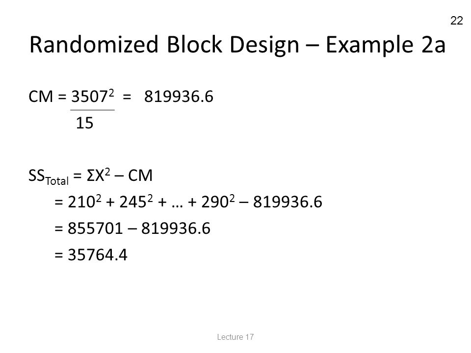 22 Randomized Block Design – Example 2a CM = 3507 2 = 819936.6 15 SS Total = ΣX 2 – CM = 210 2 + 245 2 + … + 290 2 – 819936.6 = 855701 – 819936.6 = 35764.4 Lecture 17