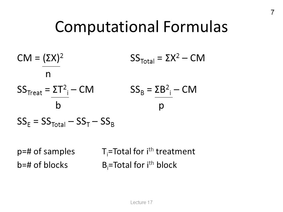 7 Computational Formulas CM = (ΣX) 2 SS Total = ΣX 2 – CM n SS Treat = ΣT 2 i – CMSS B = ΣB 2 i – CM b p SS E = SS Total – SS T – SS B p=# of samplesT i =Total for i th treatment b=# of blocksB i =Total for i th block Lecture 17