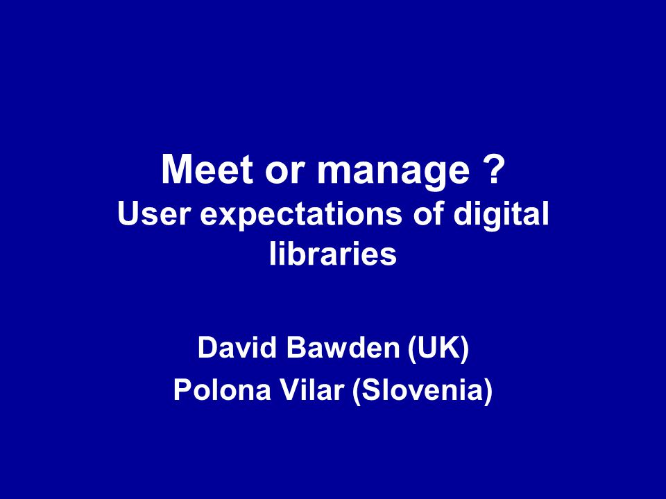 Meet or manage User expectations of digital libraries David Bawden (UK) Polona Vilar (Slovenia)