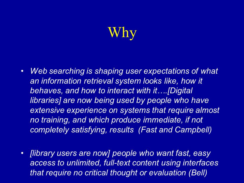 Why Web searching is shaping user expectations of what an information retrieval system looks like, how it behaves, and how to interact with it….[Digital libraries] are now being used by people who have extensive experience on systems that require almost no training, and which produce immediate, if not completely satisfying, results (Fast and Campbell) [library users are now] people who want fast, easy access to unlimited, full-text content using interfaces that require no critical thought or evaluation (Bell)