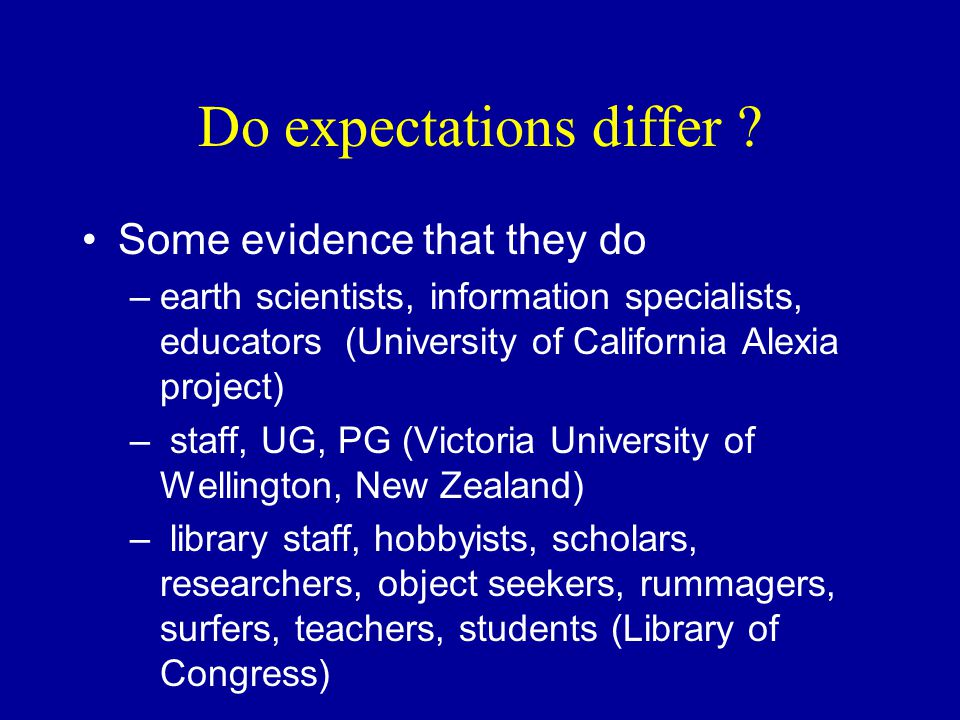 Do expectations differ ? Some evidence that they do –earth scientists, information specialists, educators (University of California Alexia project) –