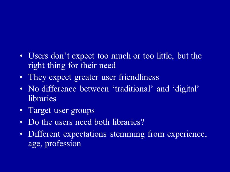 Users don't expect too much or too little, but the right thing for their need They expect greater user friendliness No difference between 'traditional' and 'digital' libraries Target user groups Do the users need both libraries.