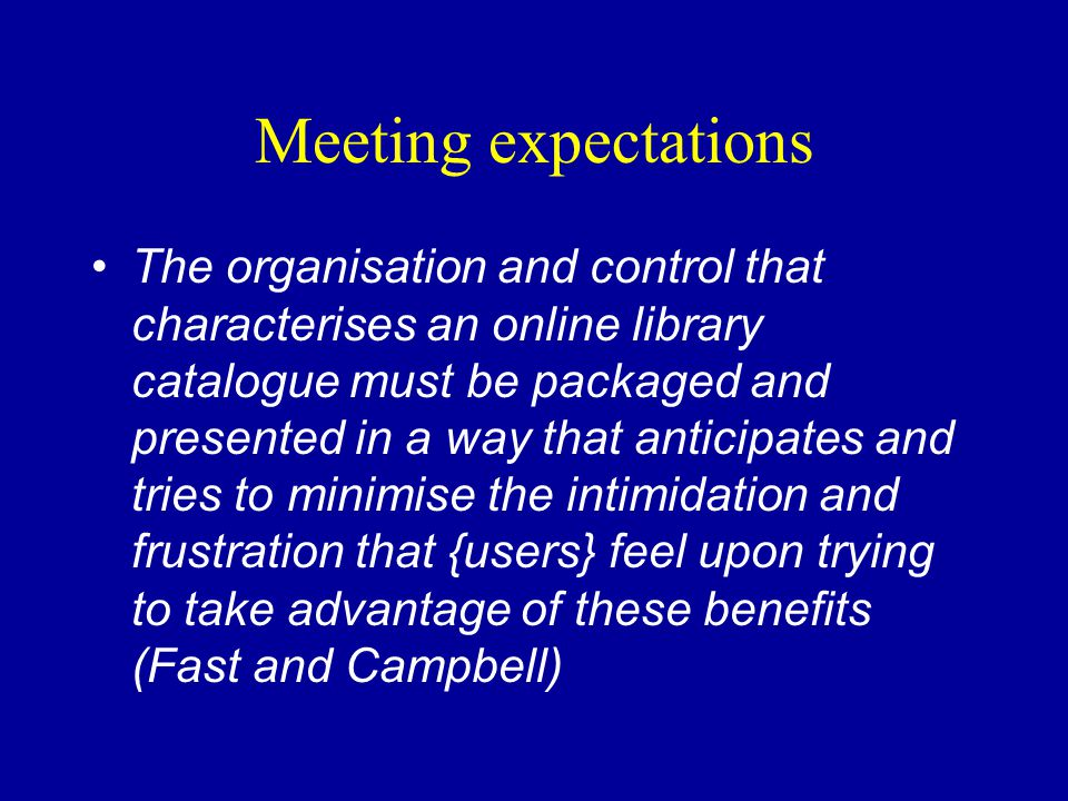 Meeting expectations The organisation and control that characterises an online library catalogue must be packaged and presented in a way that anticipates and tries to minimise the intimidation and frustration that {users} feel upon trying to take advantage of these benefits (Fast and Campbell)