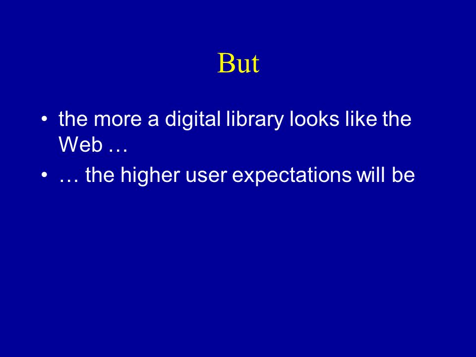 But the more a digital library looks like the Web … … the higher user expectations will be