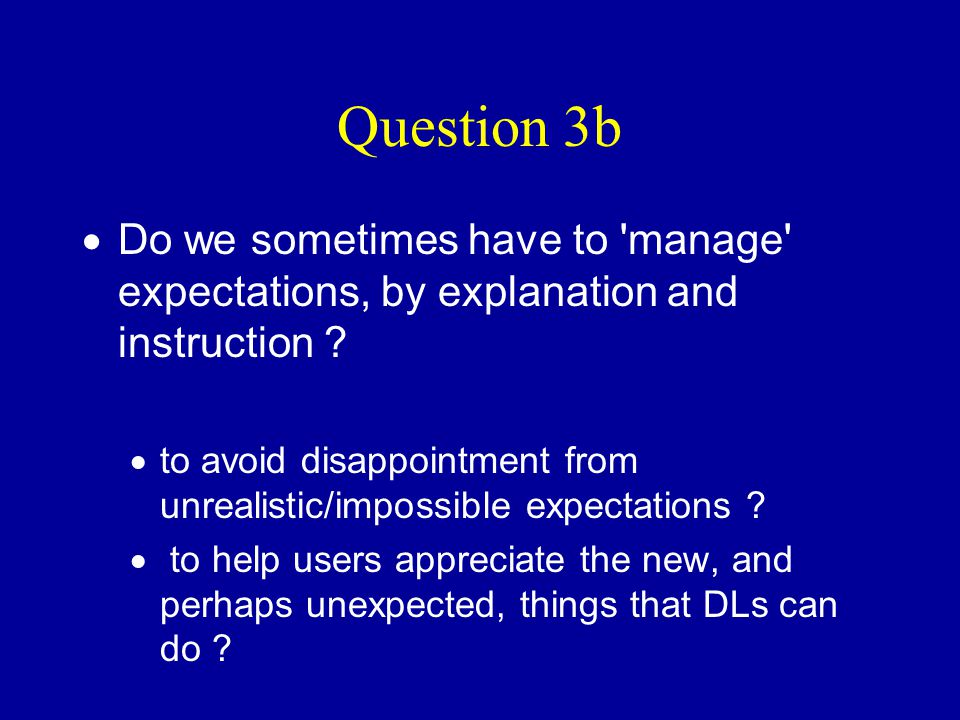 Question 3b  Do we sometimes have to 'manage' expectations, by explanation and instruction ?  to avoid disappointment from unrealistic/impossible ex