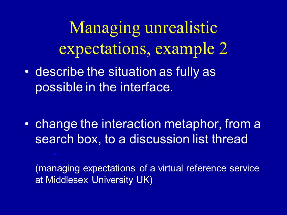 Managing unrealistic expectations, example 2 describe the situation as fully as possible in the interface. change the interaction metaphor, from a sea