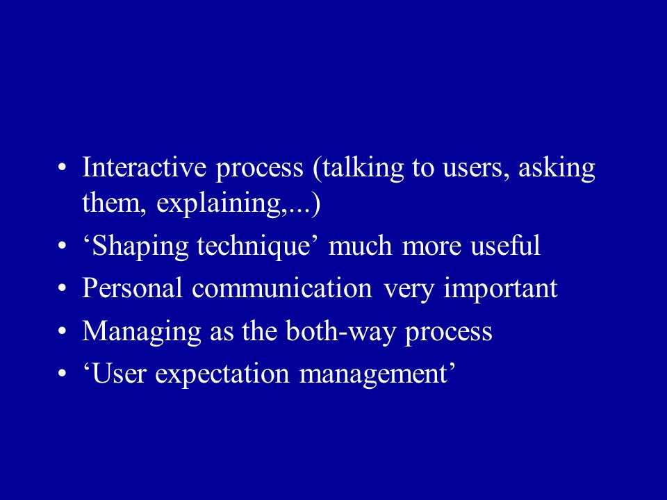Interactive process (talking to users, asking them, explaining,...) 'Shaping technique' much more useful Personal communication very important Managin