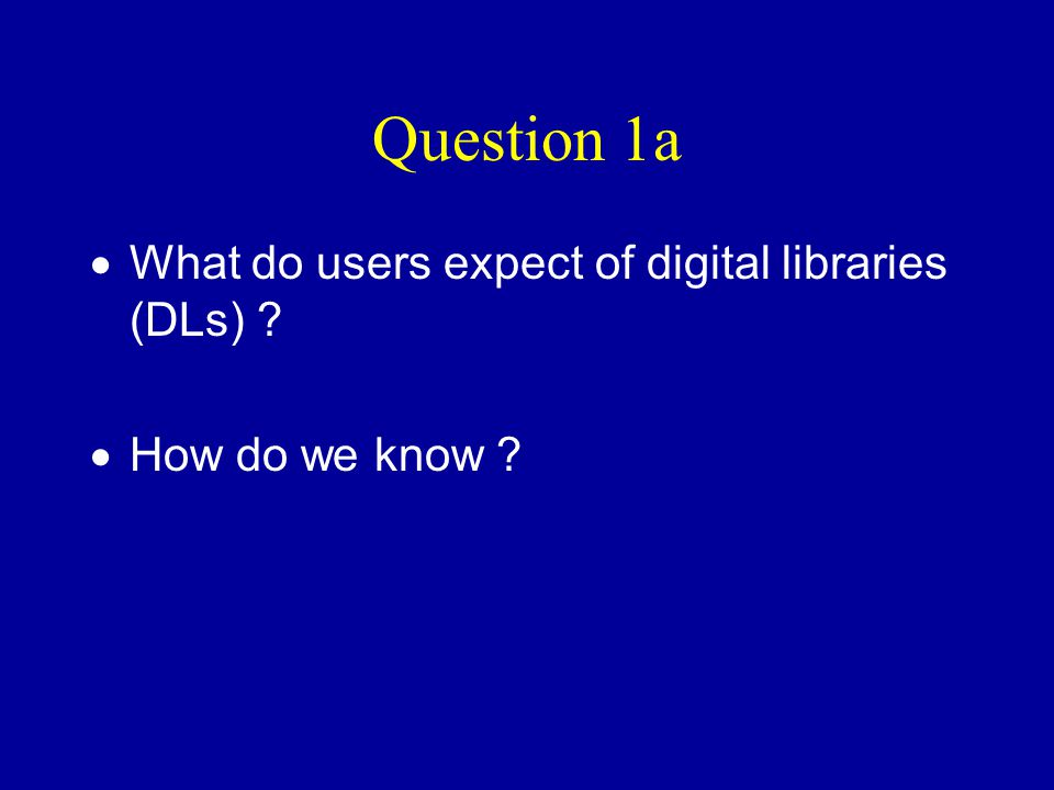 Question 1a  What do users expect of digital libraries (DLs) ?  How do we know ?