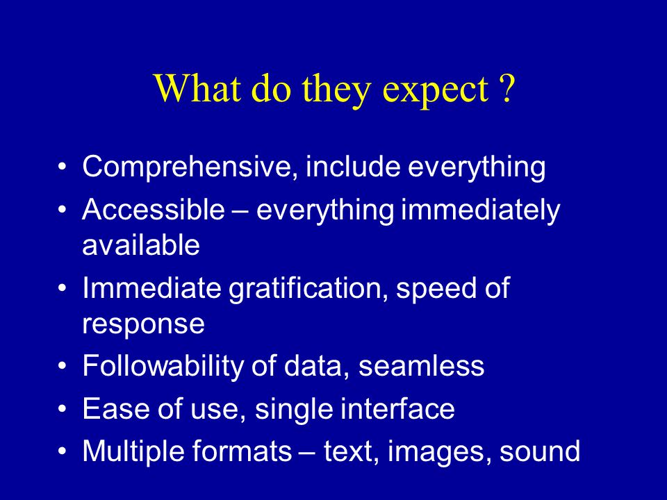 What do they expect ? Comprehensive, include everything Accessible – everything immediately available Immediate gratification, speed of response Follo