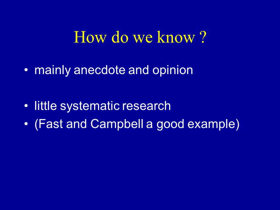 How do we know ? mainly anecdote and opinion little systematic research (Fast and Campbell a good example)