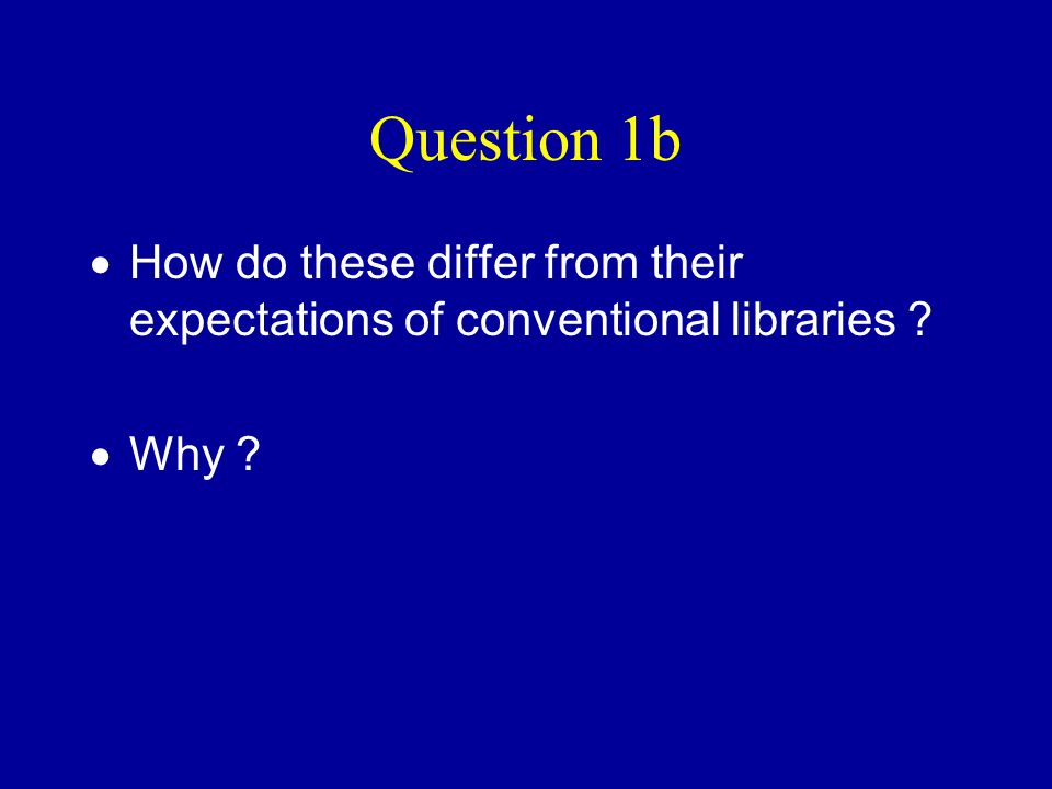 Question 1b  How do these differ from their expectations of conventional libraries ?  Why ?