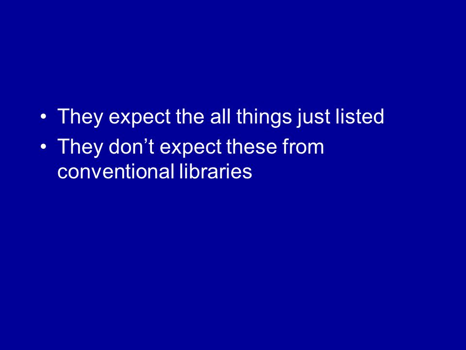 They expect the all things just listed They don't expect these from conventional libraries