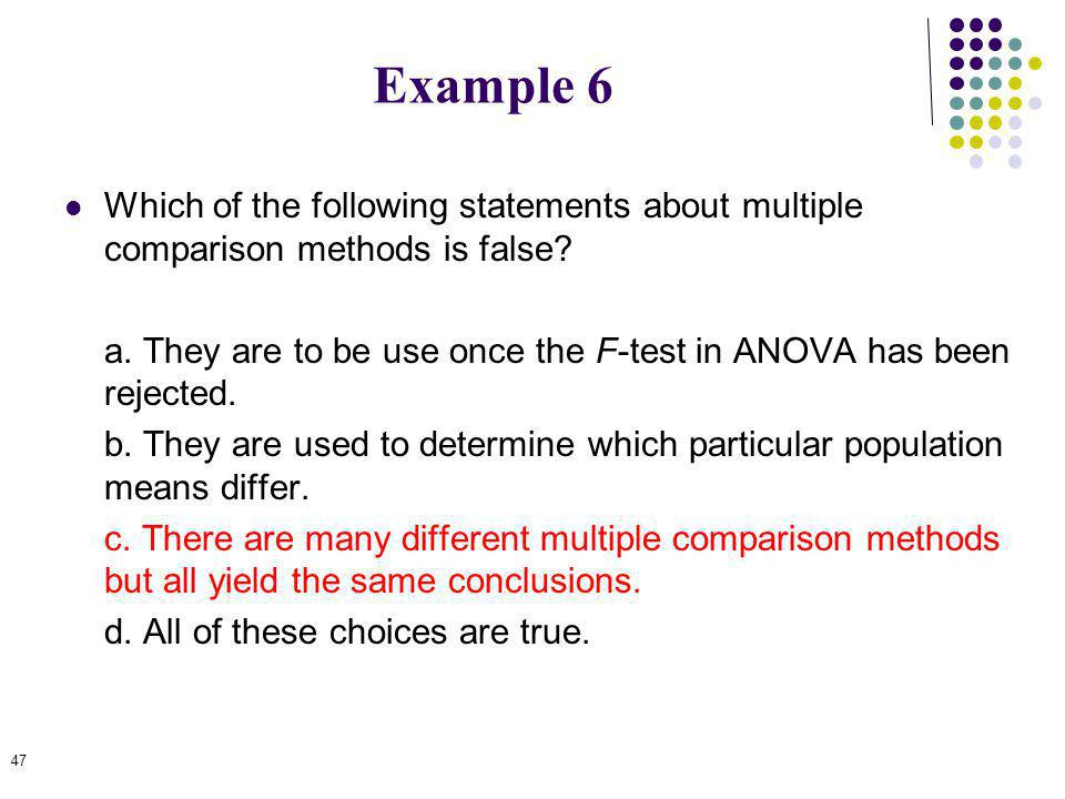 Example 6 Which of the following statements about multiple comparison methods is false? a. They are to be use once the F-test in ANOVA has been reject
