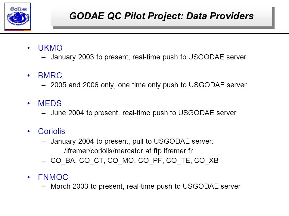 UKMO –January 2003 to present, real-time push to USGODAE server BMRC –2005 and 2006 only, one time only push to USGODAE server MEDS –June 2004 to present, real-time push to USGODAE server Coriolis –January 2004 to present, pull to USGODAE server: /ifremer/coriolis/mercator at ftp.ifremer.fr –CO_BA, CO_CT, CO_MO, CO_PF, CO_TE, CO_XB FNMOC –March 2003 to present, real-time push to USGODAE server GODAE QC Pilot Project: Data Providers