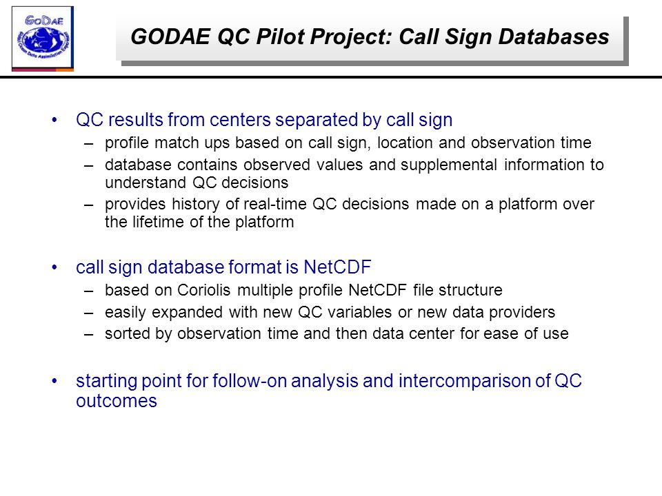 QC results from centers separated by call sign –profile match ups based on call sign, location and observation time –database contains observed values and supplemental information to understand QC decisions –provides history of real-time QC decisions made on a platform over the lifetime of the platform call sign database format is NetCDF –based on Coriolis multiple profile NetCDF file structure –easily expanded with new QC variables or new data providers –sorted by observation time and then data center for ease of use starting point for follow-on analysis and intercomparison of QC outcomes GODAE QC Pilot Project: Call Sign Databases