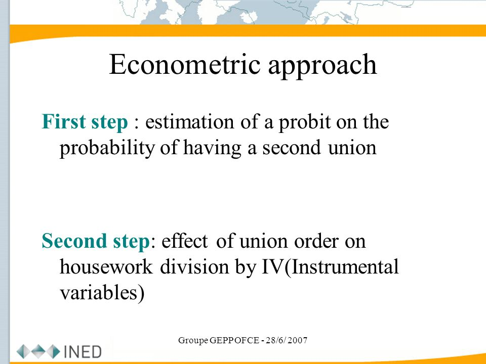 Groupe GEPP OFCE - 28/6/ 2007 Econometric approach First step : estimation of a probit on the probability of having a second union Second step: effect of union order on housework division by IV(Instrumental variables)