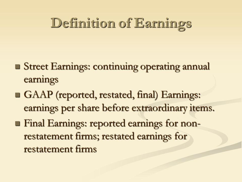 Definition of Earnings Street Earnings: continuing operating annual earnings Street Earnings: continuing operating annual earnings GAAP (reported, restated, final) Earnings: earnings per share before extraordinary items.