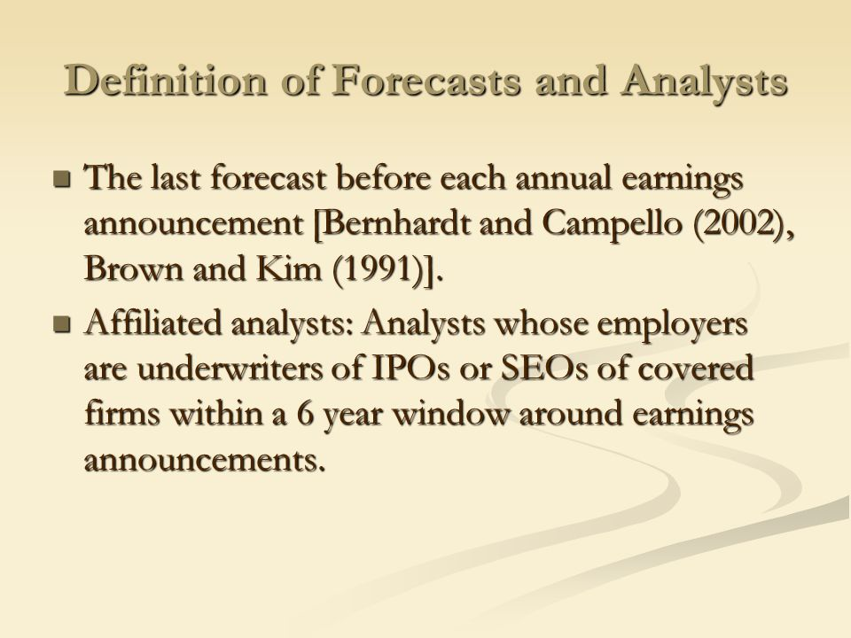 Definition of Forecasts and Analysts The last forecast before each annual earnings announcement [Bernhardt and Campello (2002), Brown and Kim (1991)].