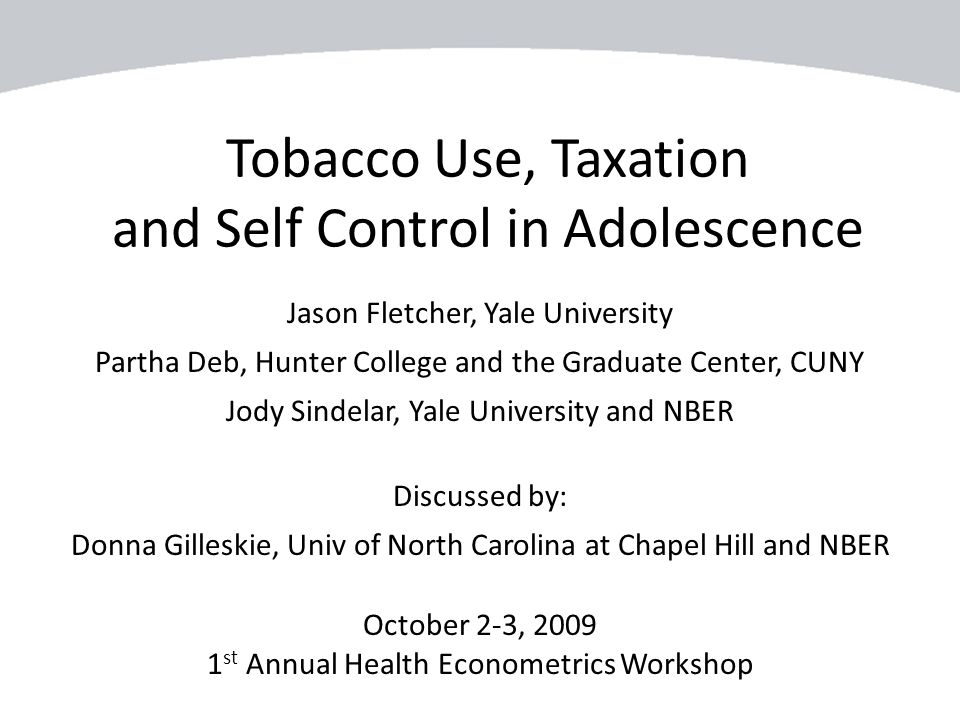 Tobacco Use, Taxation and Self Control in Adolescence Jason Fletcher, Yale University Partha Deb, Hunter College and the Graduate Center, CUNY Jody Si