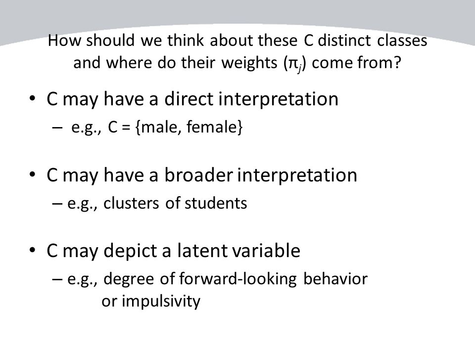 How should we think about these C distinct classes and where do their weights (π j ) come from? C may have a direct interpretation – e.g., C = {male,