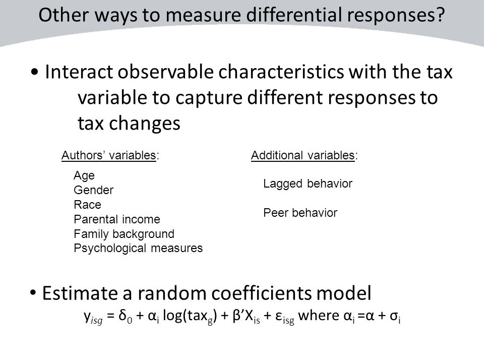 Interact observable characteristics with the tax variable to capture different responses to tax changes Age Gender Race Parental income Family backgro