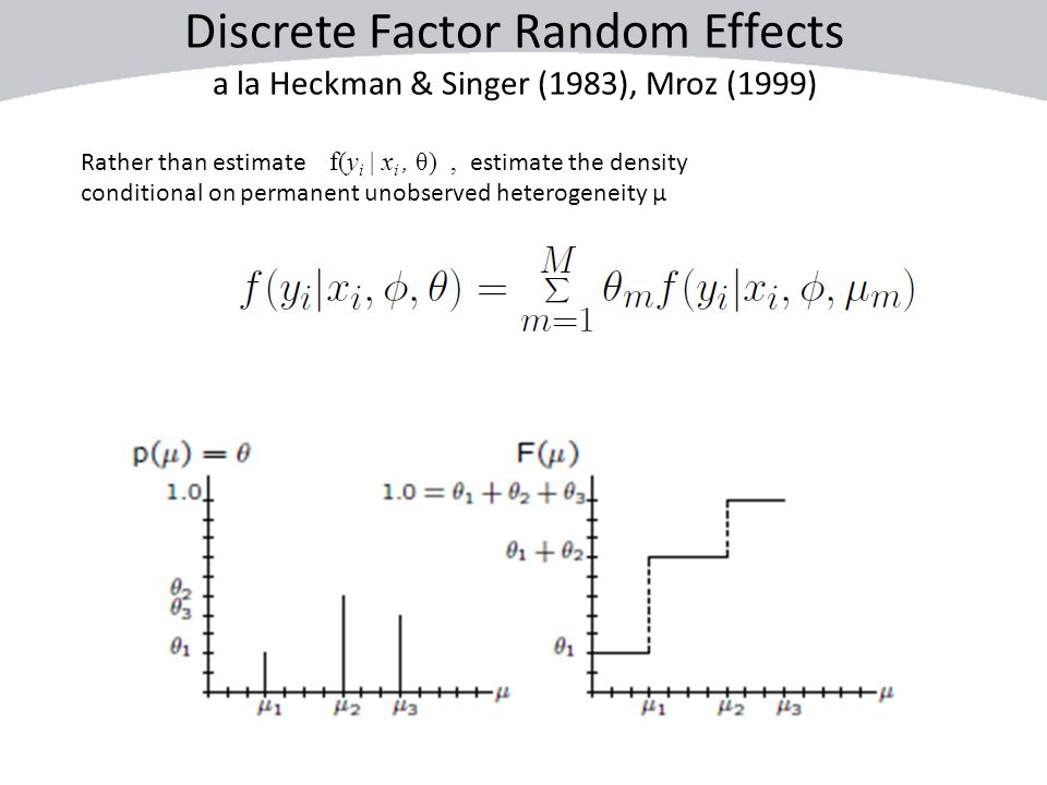 Discrete Factor Random Effects a la Heckman & Singer (1983), Mroz (1999) Rather than estimate f(y i | x i, θ), estimate the density conditional on per