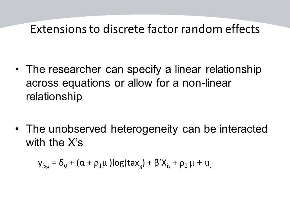 Extensions to discrete factor random effects y isg = δ 0 + (α + ρ 1 μ )log(tax g ) + β'X is + ρ 2 μ + u t The researcher can specify a linear relation