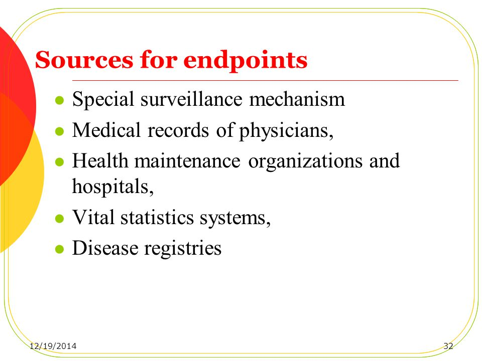 Sources for endpoints Special surveillance mechanism Medical records of physicians, Health maintenance organizations and hospitals, Vital statistics systems, Disease registries 12/19/201432