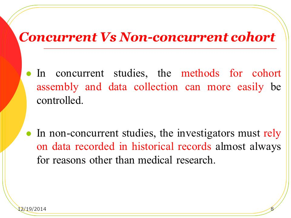 Concurrent Vs Non-concurrent cohort In concurrent studies, the methods for cohort assembly and data collection can more easily be controlled.