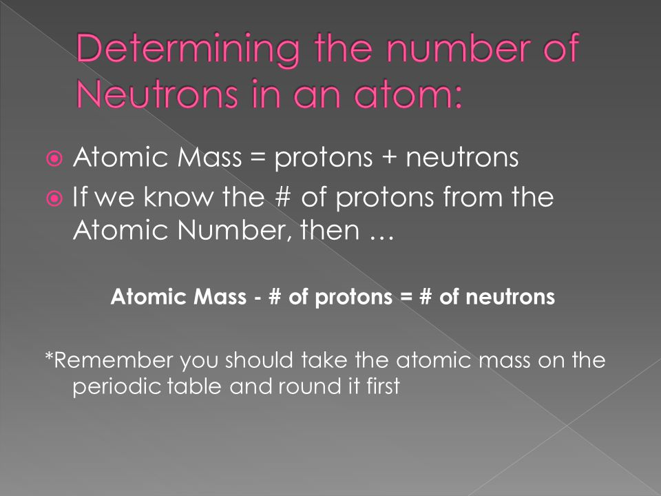  Atomic Mass = protons + neutrons  If we know the # of protons from the Atomic Number, then … Atomic Mass - # of protons = # of neutrons *Remember y
