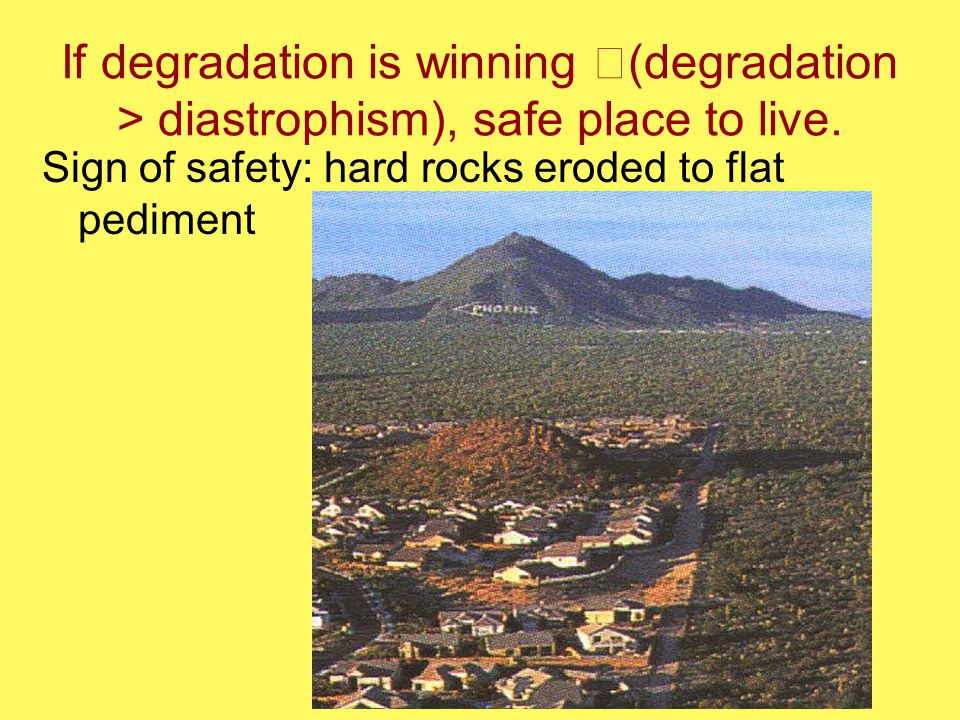 If degradation is winning (degradation > diastrophism), safe place to live. Sign of safety: hard rocks eroded to flat pediment