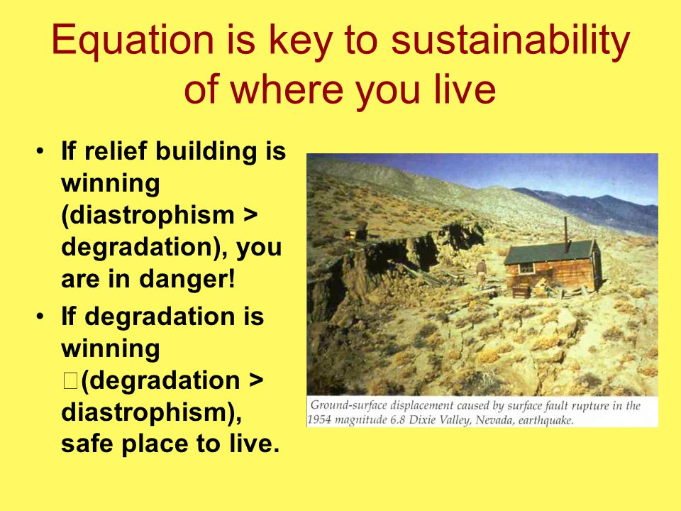 Equation is key to sustainability of where you live If relief building is winning (diastrophism > degradation), you are in danger! If degradation is w