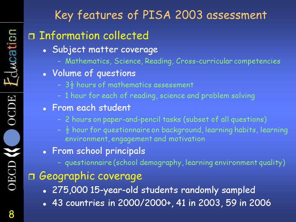 8 Key features of PISA 2003 assessment r Information collected l Subject matter coverage –Mathematics, Science, Reading, Cross-curricular competencies l Volume of questions –3½ hours of mathematics assessment –1 hour for each of reading, science and problem solving l From each student –2 hours on paper-and-pencil tasks (subset of all questions) –½ hour for questionnaire on background, learning habits, learning environment, engagement and motivation l From school principals –questionnaire (school demography, learning environment quality) r Geographic coverage l 275,000 15-year-old students randomly sampled l 43 countries in 2000/2000+, 41 in 2003, 59 in 2006