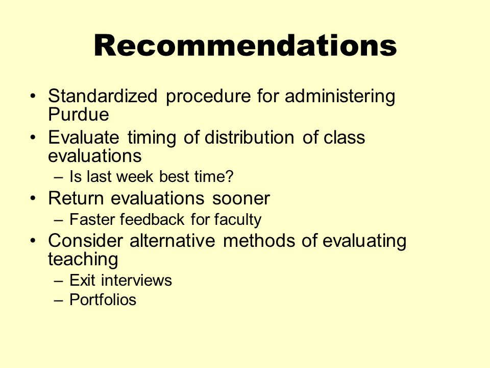 Recommendations Standardized procedure for administering Purdue Evaluate timing of distribution of class evaluations –Is last week best time.