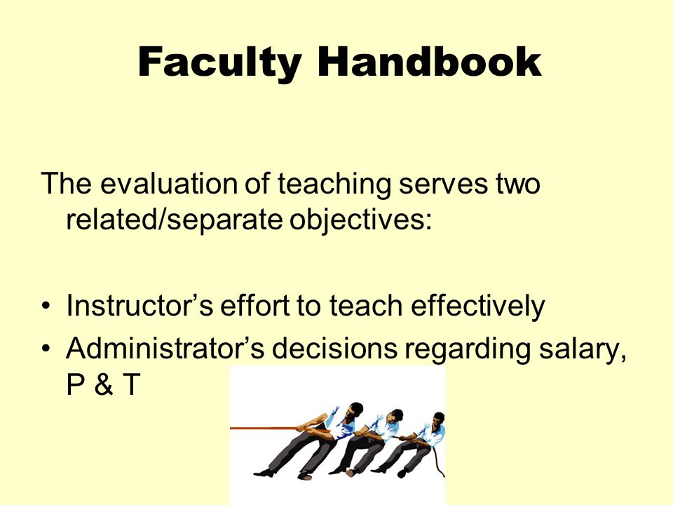 The evaluation of teaching serves two related/separate objectives: Instructor's effort to teach effectively Administrator's decisions regarding salary, P & T Faculty Handbook