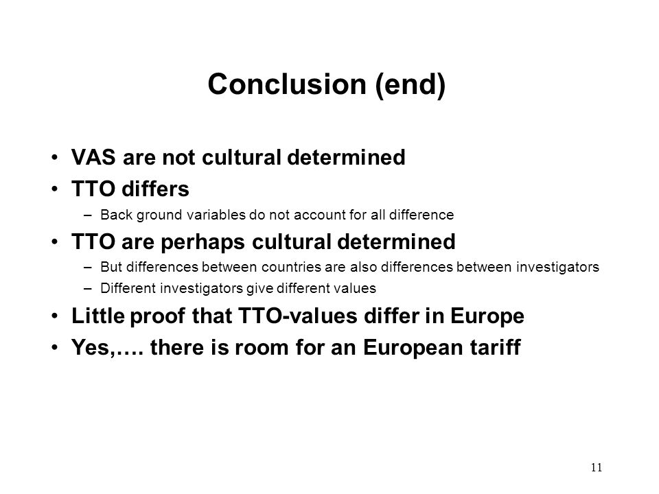 11 Conclusion (end) VAS are not cultural determined TTO differs –Back ground variables do not account for all difference TTO are perhaps cultural determined –But differences between countries are also differences between investigators –Different investigators give different values Little proof that TTO-values differ in Europe Yes,….