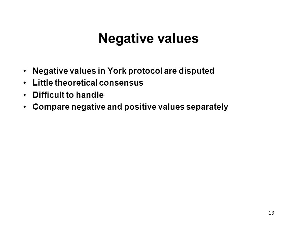 13 Negative values Negative values in York protocol are disputed Little theoretical consensus Difficult to handle Compare negative and positive values separately