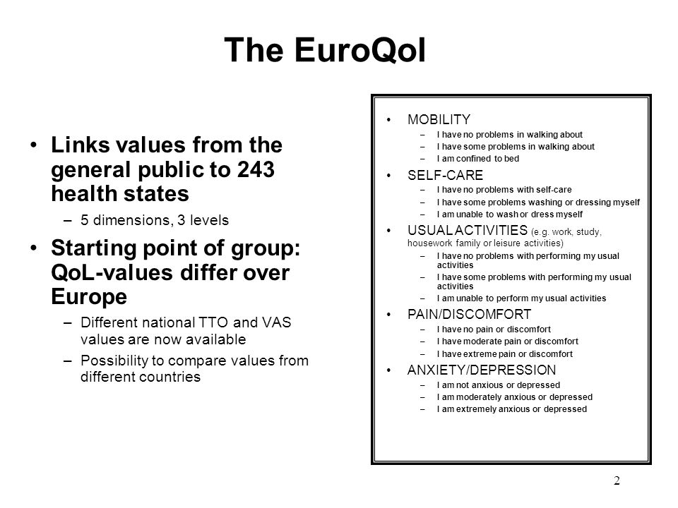 2 The EuroQol Links values from the general public to 243 health states –5 dimensions, 3 levels Starting point of group: QoL-values differ over Europe –Different national TTO and VAS values are now available –Possibility to compare values from different countries MOBILITY –I have no problems in walking about –I have some problems in walking about –I am confined to bed SELF-CARE –I have no problems with self-care –I have some problems washing or dressing myself –I am unable to wash or dress myself USUAL ACTIVITIES (e.g.