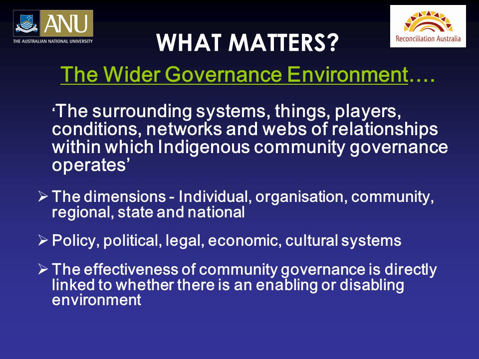 WHAT MATTERS? The Wider Governance Environment…. ' The surrounding systems, things, players, conditions, networks and webs of relationships within whi