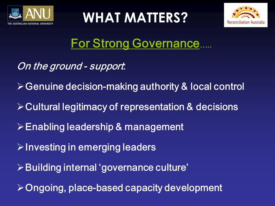 WHAT MATTERS? For Strong Governance ….. On the ground - support:  Genuine decision-making authority & local control  Cultural legitimacy of represen