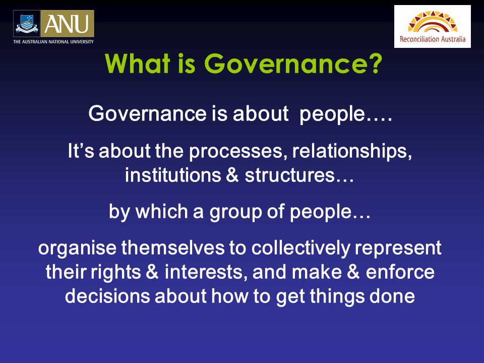 Governance is about people…. It's about the processes, relationships, institutions & structures… by which a group of people… organise themselves to co