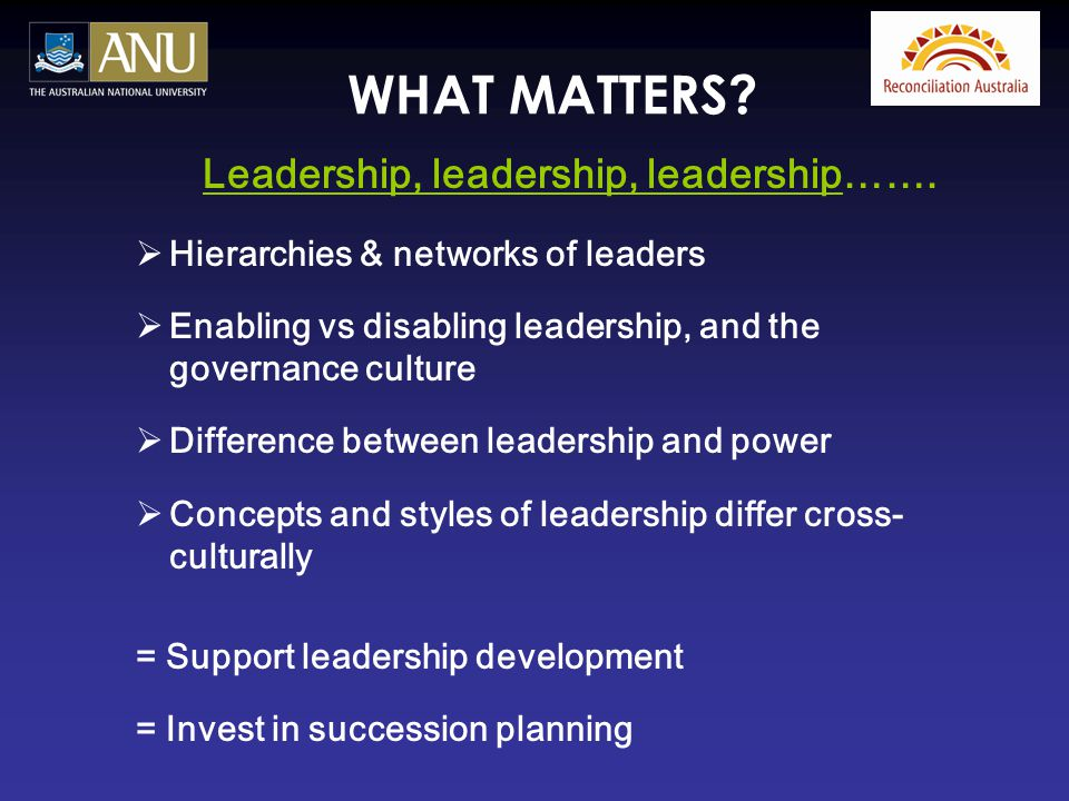 WHAT MATTERS? Leadership, leadership, leadership…….  Hierarchies & networks of leaders  Enabling vs disabling leadership, and the governance culture