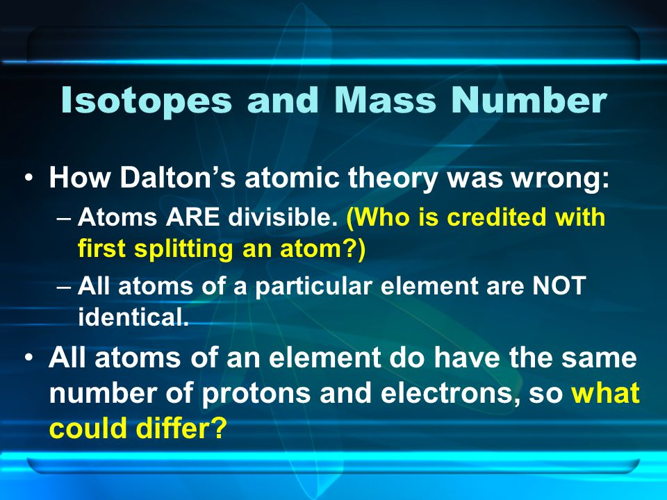 Isotopes and Mass Number How Dalton's atomic theory was wrong: –Atoms ARE divisible.