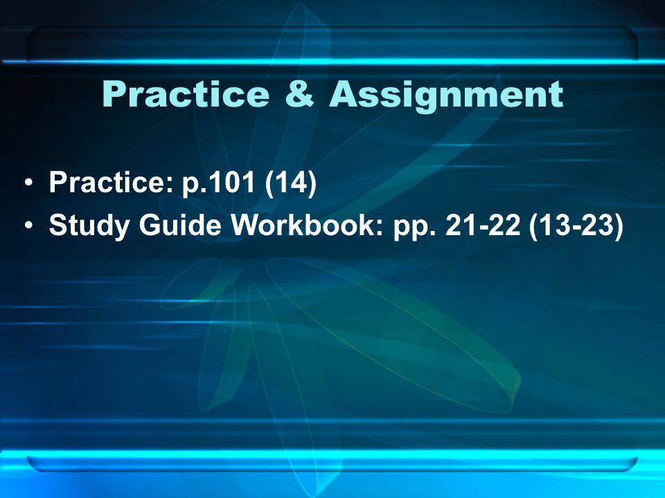 Practice & Assignment Practice: p.101 (14) Study Guide Workbook: pp. 21-22 (13-23)