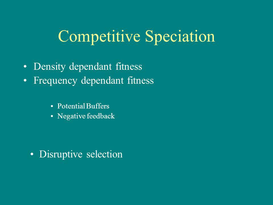 Competitive Speciation Density dependant fitness Frequency dependant fitness Potential Buffers Negative feedback Disruptive selection